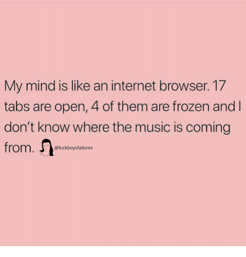 internet browser: My mind is like an internet browser. 17  tabs are open, 4 of them are frozen and  don't know where the music is coming  @fuckboysfailures