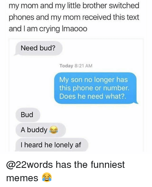 Hearded: my mom and my little brother switched  phones and my mom received this text  and I am crying Imaooo  Need bud?  Today 8:21 AM  My son no longer has  this phone or number.  Does he need what?.  Bud  A buddy  I heard he lonely af @22words has the funniest memes 😂