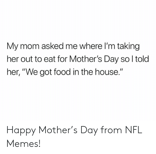 """Food, Memes, and Mother's Day: My mom asked me where I'm taking  her out to eat for Mother's Day so l told  her, """"We got food in the house."""" Happy Mother's Day from NFL Memes!"""