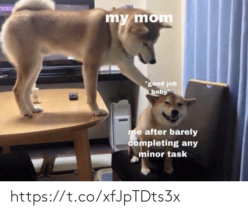 """good job: my mom  """"good job  baby""""  me after barely  completing any  minor task https://t.co/xfJpTDts3x"""