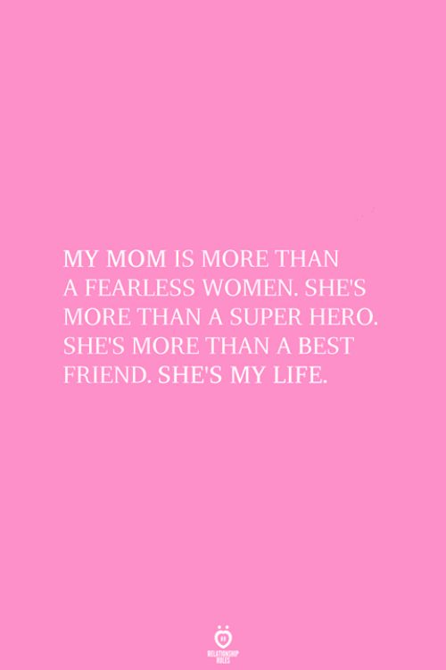 Best Friend, Life, and Best: MY MOM IS MORE THAN  A FEARLESS WOMEN. SHE'S  MORE THAN A SUPER HERO  SHE'S MORE THAN A BEST  FRIEND. SHE'S MY LIFE