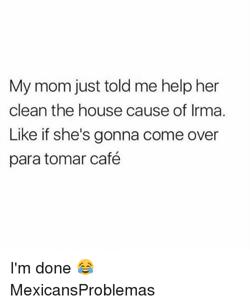 dones: My mom just told me help her  clean the house cause of Irma.  Like if she's gonna come over  para tomar café I'm done 😂 MexicansProblemas