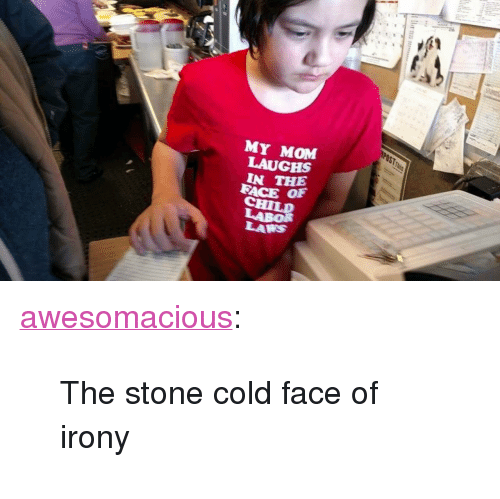 """Tumblr, Blog, and Http: MY MOM  LAUGHS  IN THE  FACE OF  CHIL  LABOR  LAKS <p><a href=""""http://awesomacious.tumblr.com/post/173493071454/the-stone-cold-face-of-irony"""" class=""""tumblr_blog"""">awesomacious</a>:</p>  <blockquote><p>The stone cold face of irony</p></blockquote>"""