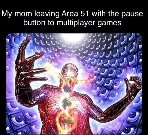 pause: My mom leaving Area 51 with the pause  button to multiplayer games  Deboob