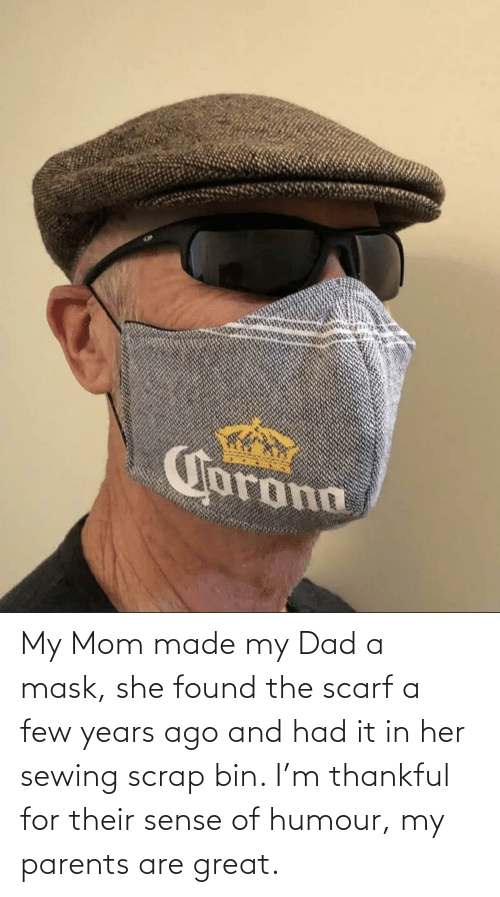 My Dad: My Mom made my Dad a mask, she found the scarf a few years ago and had it in her sewing scrap bin. I'm thankful for their sense of humour, my parents are great.