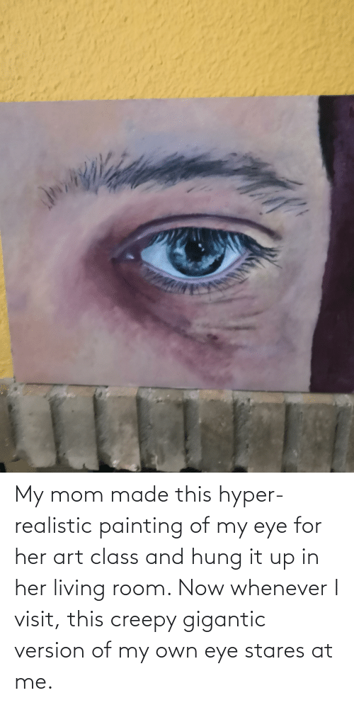 gigantic: My mom made this hyper-realistic painting of my eye for her art class and hung it up in her living room. Now whenever I visit, this creepy gigantic version of my own eye stares at me.