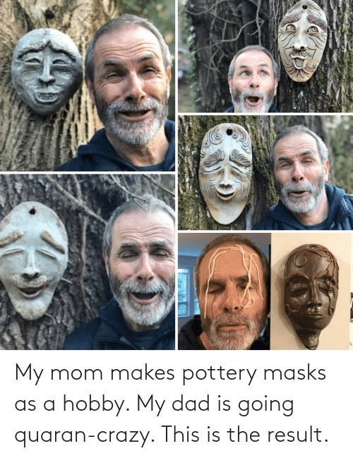 hobby: My mom makes pottery masks as a hobby. My dad is going quaran-crazy. This is the result.