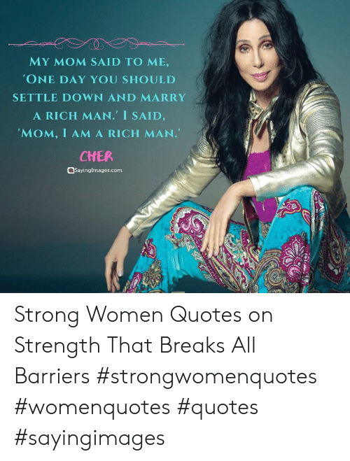 ama: MY MOM SAID TO ME,  'ONE DAY YOU SHOULD  SETTLE DOWN AND MARRY  A RICH MAN. I SAID,  'MOM, I AMA RICH MAN.  CHER  aSayingImages.com Strong Women Quotes on Strength That Breaks All Barriers #strongwomenquotes #womenquotes #quotes #sayingimages