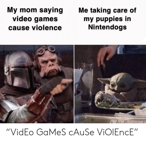 "Care Of: My mom saying  video games  Me taking care of  my puppies in  Nintendogs  cause violence ""VidEo GaMeS cAuSe ViOlEncE"""