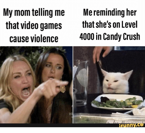 Telling Me: My mom telling me  that video games  Me reminding her  that she's on Level  4000 in Candy Crush  cause violence  ifunny.co