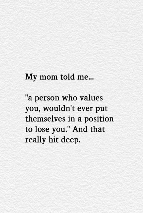"""values: My mom told me...  """"a person who values  you, wouldn't ever put  themselves in a position  to lose you."""" And that  really hit deep."""