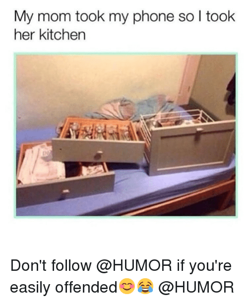 Memes, Phone, and Mom: My mom took my phone so l took  her kitchen Don't follow @HUMOR if you're easily offended😊😂 @HUMOR
