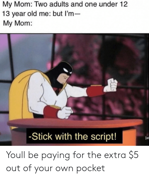 the script: My Mom: Two adults and one under 12  13 year old me: but l'm-  My Mom:  -Stick with the script!  (ad Youll be paying for the extra $5 out of your own pocket