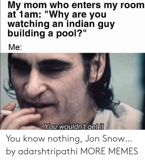 "Jon: My mom who enters my room  at 1am: ""Why are you  watching an indian guy  building a pool?""  Me:  You wouldn't get it You know nothing, Jon Snow… by adarshtripathi MORE MEMES"