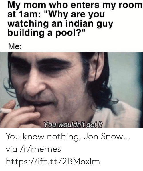 "Jon: My mom who enters my room  at 1am: ""Why are you  watching an indian guy  building a pool?""  Me:  You wouldn't get it You know nothing, Jon Snow… via /r/memes https://ift.tt/2BMoxlm"