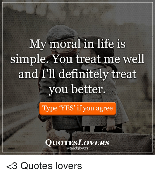 My Moral In Life Is Simple You Treat Me Well And Ill Definitely
