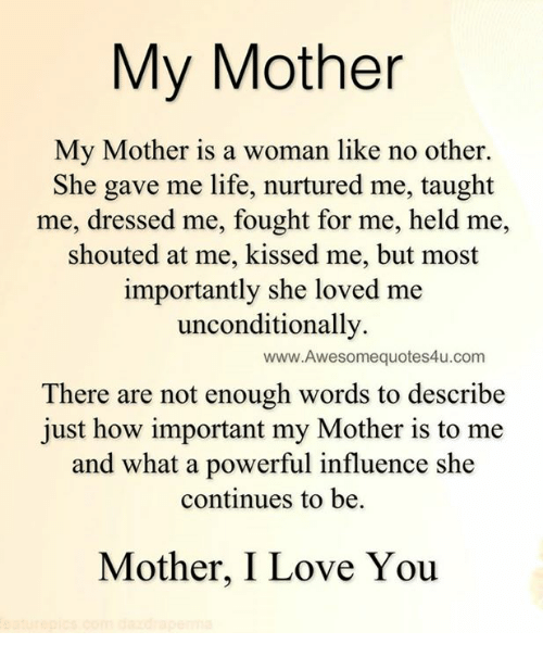 She Loves Me: My Mother  My Mother is a woman like no other.  She gave me life, nurtured me, taught  me, dressed me, fought for me, held me,  shouted at me, kissed me, but most  importantly she loved me  unconditionally.  www.Awesomequotes4u.com  There are not enough words to describe  just how important my Mother is to me  and what a powerful influence she  continues to be.  Mother, I Love You
