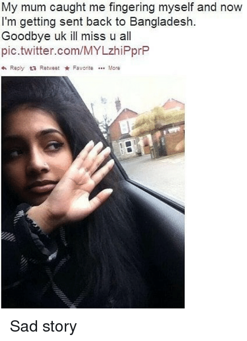 Memes, Twitter, and Fingering: My mum caught me fingering myself and now  I'm getting sent back to Bangladesh.  Goodbye uk ill miss u all  pic.twitter.com/MYLzhiPprP  Reply RetweFavorite. More Sad story