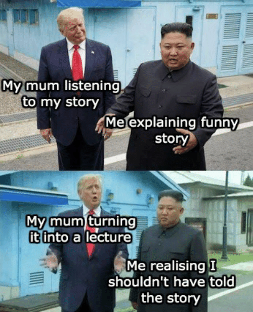 Shouldnt: My mum listening  to my story  Me explaining funny  story  My mum turning  it into a lecture  Me realising I  shouldn't have told  the story