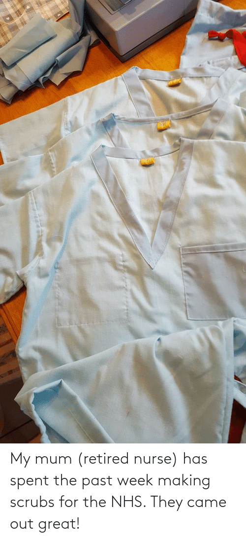 Scrubs: My mum (retired nurse) has spent the past week making scrubs for the NHS. They came out great!