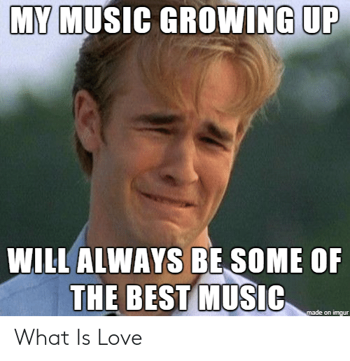 What Is Love: MY MUSIC GROWING UP  WILL ALWAYS BE SOME OF  THE BEST MUSIC  made on imgur What Is Love