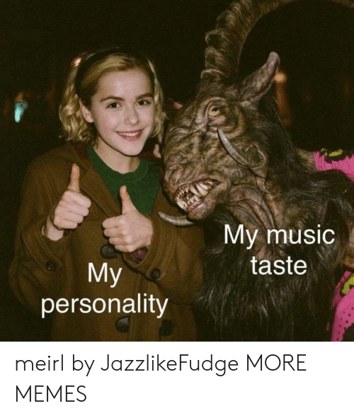 Dank, Memes, and Music: My music  taste  My  personality meirl by JazzlikeFudge MORE MEMES