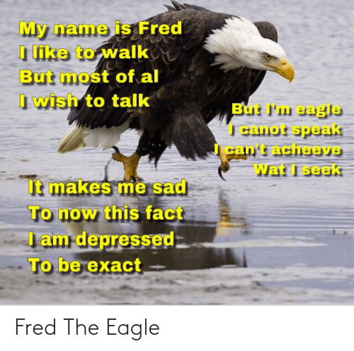 the eagle: My name is Fred  I like to walk  But most of al  I wish to talk  But I'm eagle  I canot speak  cant acheev9  Wat I seek  It makes me sad  To now this fact  Iam depressed  To be exact Fred The Eagle