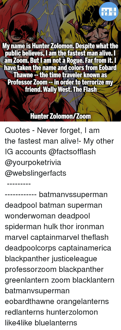 Zooming In: My name is Hunter Zolomon. Despite what the  public believes, I am the fastest man alive.l  am Zoom. But lam not a Rogue. Far from it.I  have taken the name and colors from Eobard  hawne -- the time traveler Known as  Professor Zoom --in order to terrorize my  friend. Wally West. The Flash  public believes, l am the fastest man alive.  Hunter Zolomon/Zoom ▲Quotes▲ - Never forget, I am the fastest man alive!- My other IG accounts @factsofflash @yourpoketrivia @webslingerfacts ⠀⠀⠀⠀⠀⠀⠀⠀⠀⠀⠀⠀⠀⠀⠀⠀⠀⠀⠀⠀⠀⠀⠀⠀⠀⠀⠀⠀⠀⠀⠀⠀⠀⠀⠀⠀ ⠀⠀--------------------- batmanvssuperman deadpool batman superman wonderwoman deadpool spiderman hulk thor ironman marvel captainmarvel theflash deadpoolcorps captainamerica blackpanther justiceleague professorzoom blackpanther greenlantern zoom blacklantern batmanvsuperman eobardthawne orangelanterns redlanterns hunterzolomon like4like bluelanterns