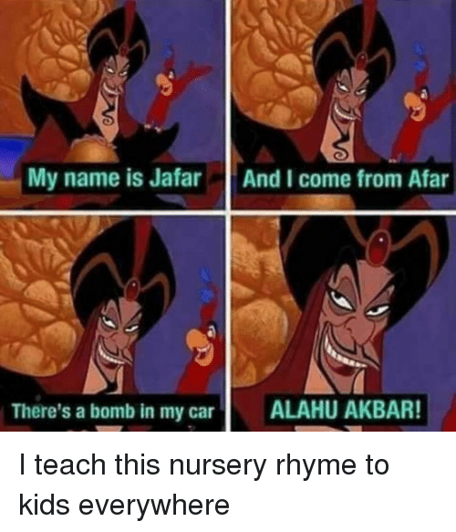 jafar: My name is Jafar  And I come from Afar  There's a bomb in my car  ALAHU AKBAR! I teach this nursery rhyme to kids everywhere