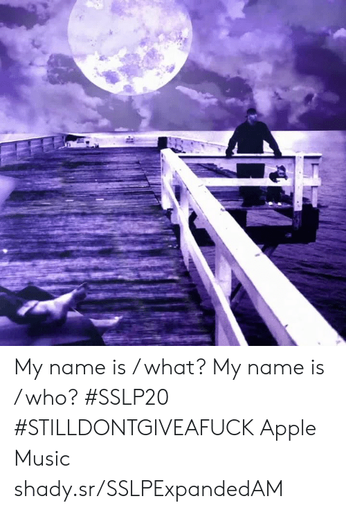 Apple Music: My name is / what?  My name is / who? #SSLP20 #STILLDONTGIVEAFUCK Apple Music shady.sr/SSLPExpandedAM