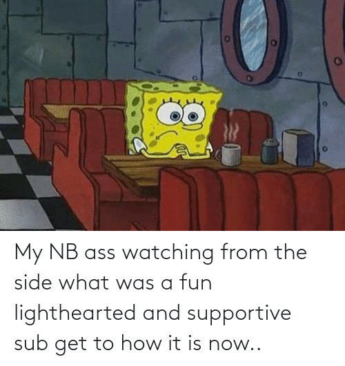 Lighthearted: My NB ass watching from the side what was a fun lighthearted and supportive sub get to how it is now..