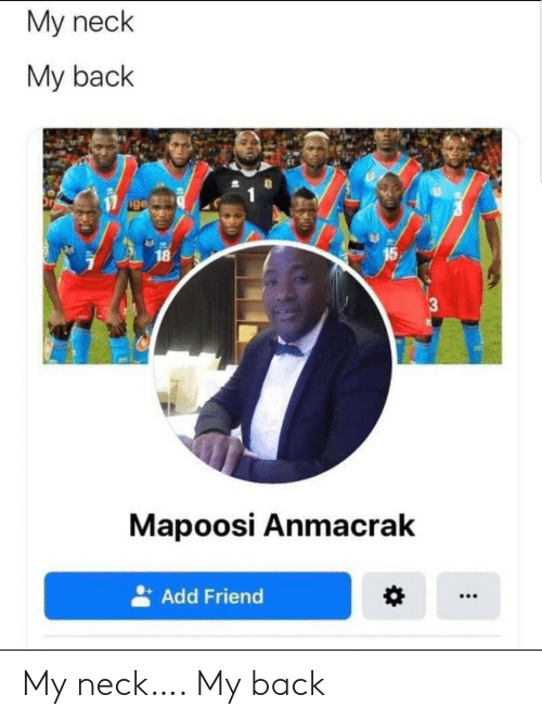 Back, Add, and Friend: My neck  My back  ige  15  18  Mapoosi Anmacrak  Add Friend My neck…. My back