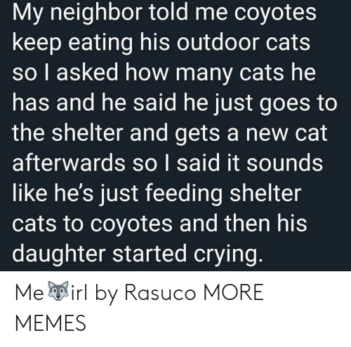 Cats, Crying, and Dank: My neighbor told me coyotes  keep eating his outdoor cats  so I asked how many cats he  has and he said he just goes to  the shelter and gets a new cat  afterwards so I said it sounds  like he's just feeding shelter  cats to coyotes and then his  daughter started crying. Me🐺irl by Rasuco MORE MEMES