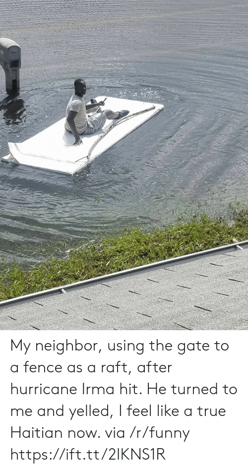 Funny, True, and Hurricane: My neighbor, using the gate to a fence as a raft, after hurricane Irma hit. He turned to me and yelled, I feel like a true Haitian now. via /r/funny https://ift.tt/2IKNS1R