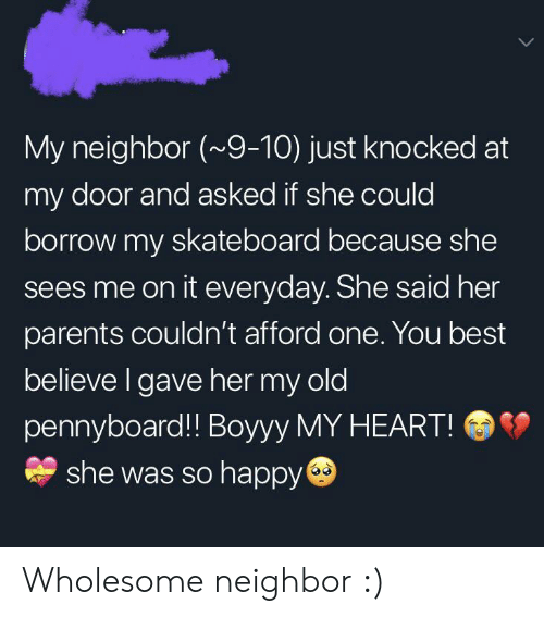 Parents, Skateboarding, and Best: My neighbor (~9-10) just knocked at  my door and asked if she could  borrow my skateboard because she  sees me on it everyday. She said her  parents couldn't afford one. You best  believe I gave her my old  pennyboard!! Boyyy MY HEART!  she was so happy Wholesome neighbor :)