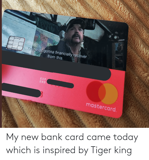 Bank: My new bank card came today which is inspired by Tiger king