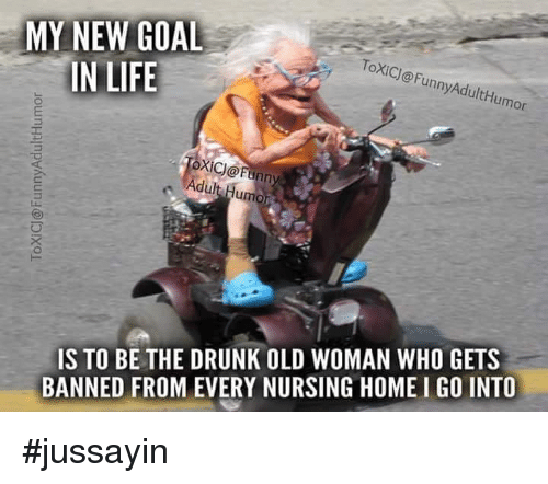 nursing home: MY NEW GOAL  IN LIFE  ToXICJ@FunnyAdultHumor  oxic@  OXİCJ@Funny  Adult Humor  IS TO BE THE DRUNK OLD WOMAN WHO GETS  BANNED FROM EVERY NURSING HOME I GO INTO #jussayin