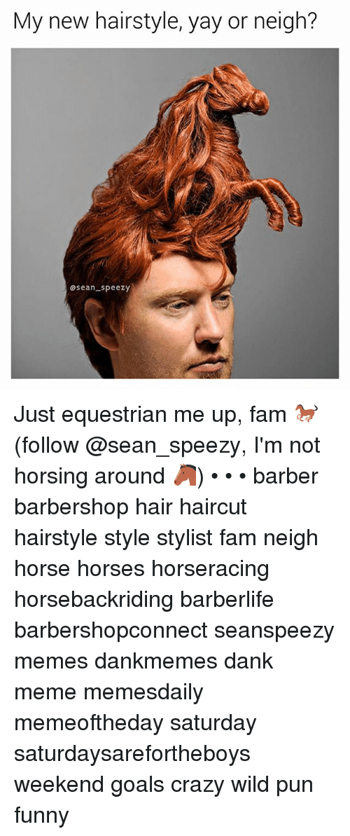 Barbershops: My new hairstyle, yay or neigh?  asean speezy Just equestrian me up, fam 🐎 (follow @sean_speezy, I'm not horsing around 🐴) • • • barber barbershop hair haircut hairstyle style stylist fam neigh horse horses horseracing horsebackriding barberlife barbershopconnect seanspeezy memes dankmemes dank meme memesdaily memeoftheday saturday saturdaysarefortheboys weekend goals crazy wild pun funny