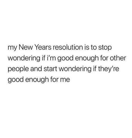 Funny, Tumblr, and Good: my New Years resolution is to stop  wondering if i'm good enough for other  people and start wondering if they're  good enough for me