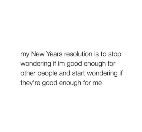 Good, Resolution, and New: my New Years resolution is to stop  wondering if im good enough for  other people and start wondering if  they're good enough for me