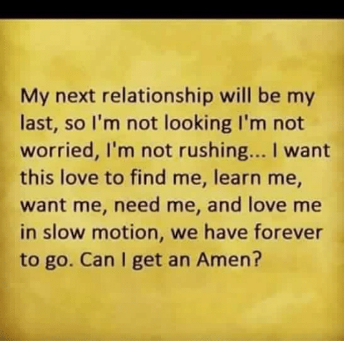 Slow Motion: My next relationship will be my  last, so I'm not looking I'm not  worried, l'm not rushing... I want  this love to find me, learn me,  want me, need me, and love me  in slow motion, we have forever  to go. Can I get an Amen?