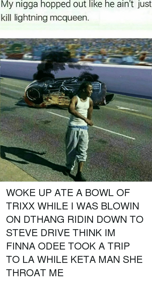 Odee: My  nigga  hopped  out  like  he  ain't  just  kill lightning mcqueen. WOKE UP ATE A BOWL OF TRIXX WHILE I WAS BLOWIN ON DTHANG RIDIN DOWN TO STEVE DRIVE THINK IM FINNA ODEE TOOK A TRIP TO LA WHILE KETA MAN SHE THROAT ME