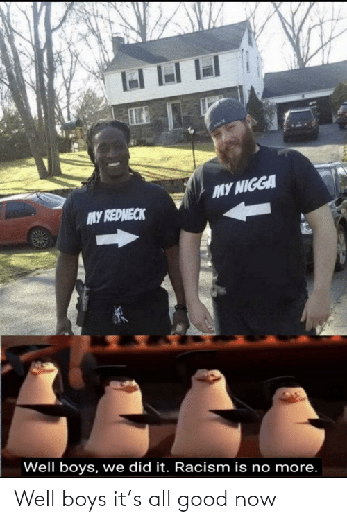 Racism: MY NIGGA  MY REDNECK  Well boys, we did it. Racism is no more. Well boys it's all good now