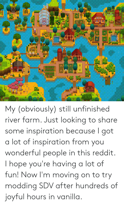river: My (obviously) still unfinished river farm. Just looking to share some inspiration because I got a lot of inspiration from you wonderful people in this reddit. I hope you're having a lot of fun! Now I'm moving on to try modding SDV after hundreds of joyful hours in vanilla.