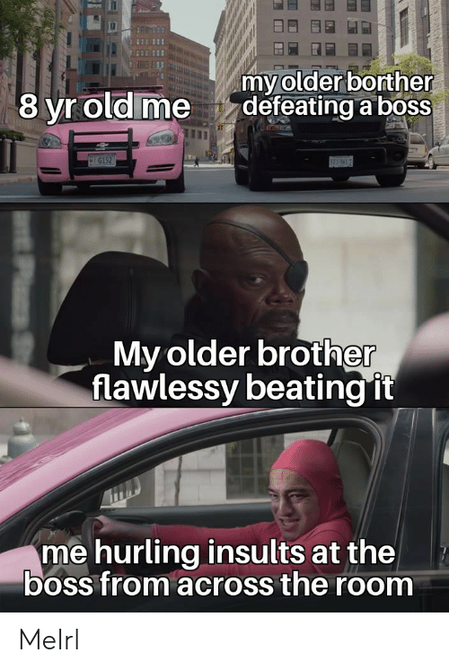 it-me: my older borther  defeating a boss  8 yr old me  G152  BES  My older brother  flawlessy beating it  me hurling insults at the  boss from across the room MeIrl