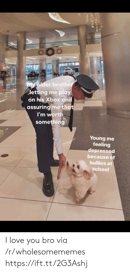 assuring: My older brother  detting me play  on his Xbox and  assuring me that  I'm worth  something  Young me  feeling  depressed  because of  bullies at  school I love you bro via /r/wholesomememes https://ift.tt/2G3Ashj