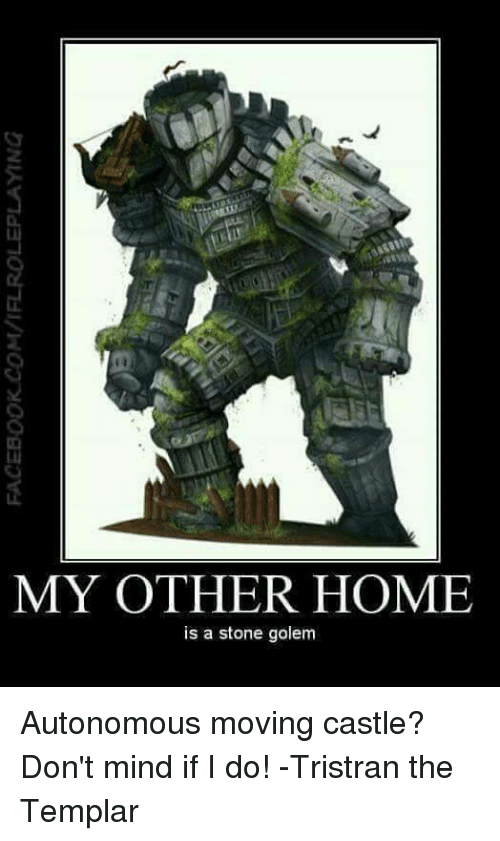 Memes, Home, and Templar: MY OTHER HOME  is a stone golem Autonomous moving castle? Don't mind if I do!  -Tristran the Templar