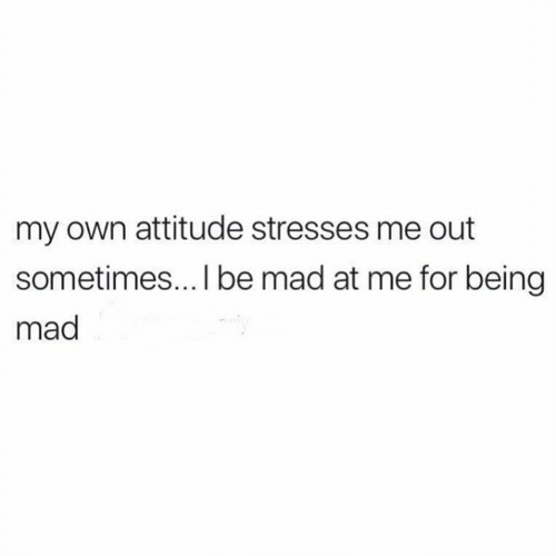 Relationships, Mad, and Attitude: my own attitude stresses me out  sometimes... I be mad at me for being  mad
