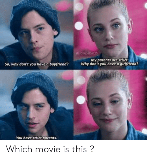 You Have A Girlfriend: My parents are strict  Why don't you have a girlfriend?  So, why don't you have a boyfriend?  You have strict parents. Which movie is this ?