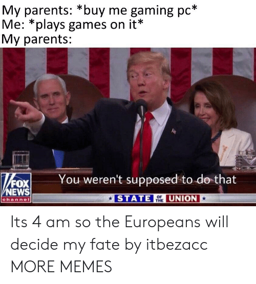 Dank, Memes, and News: My parents: *buy me gaming pc*  Me: *plays games on it*  My parents:  You weren't supposed to do that  Rox  NEWS  channel  STATE  UNION  OF  THE Its 4 am so the Europeans will decide my fate by itbezacc MORE MEMES